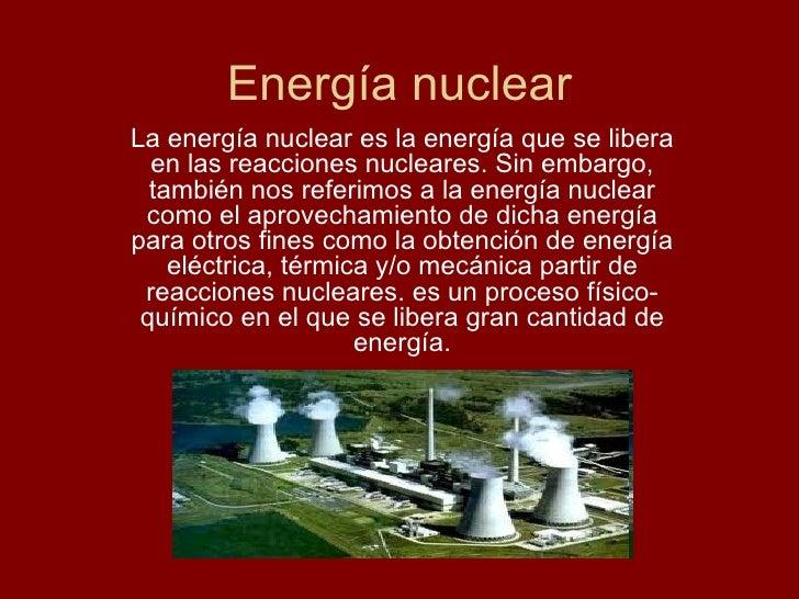 Energía nuclear La energía nuclear es la energía que se libera en las reacciones nucleares. Sin embargo, también nos refer...