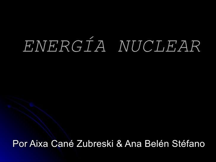 ENERGÍA NUCLEAR Por Aixa Cané Zubreski & Ana Belén Stéfano