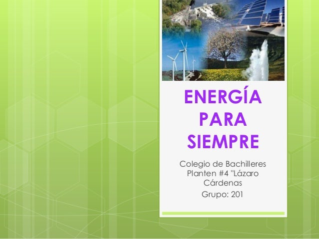 "ENERGÍA PARA SIEMPRE Colegio de Bachilleres Planten #4 ""Lázaro Cárdenas Grupo: 201"