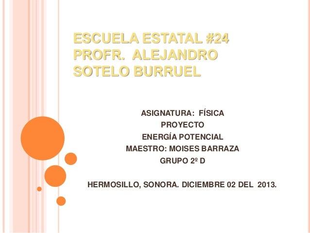 ESCUELA ESTATAL #24 PROFR. ALEJANDRO SOTELO BURRUEL ASIGNATURA: FÍSICA PROYECTO  ENERGÍA POTENCIAL MAESTRO: MOISES BARRAZA...