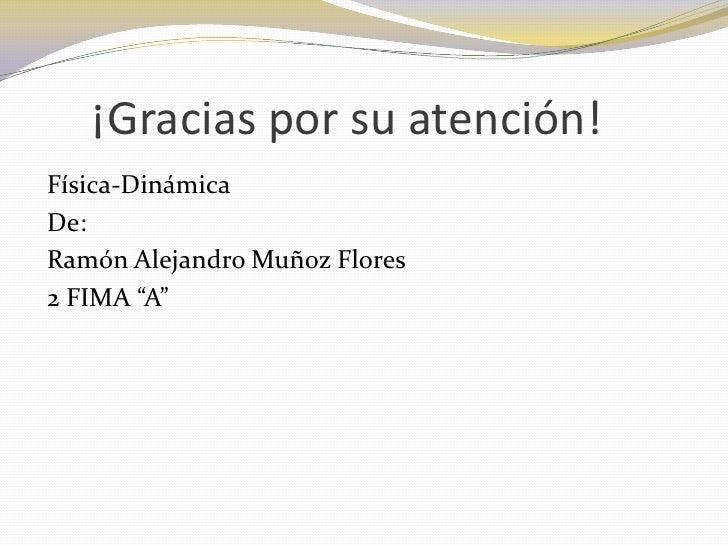 """¡Gracias por su atención!Física-DinámicaDe:Ramón Alejandro Muñoz Flores2 FIMA """"A"""""""