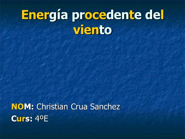 Ener gía pr oce den t e de l   vien to <ul><li>NO M:  Christian Crua Sanchez </li></ul><ul><li>C ur s:  4ºE </li></ul>