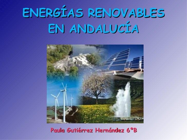 ENERGÍAS RENOVABLES EN ANDALUCÍA Paula Gutiérrez Hernández 6ºB