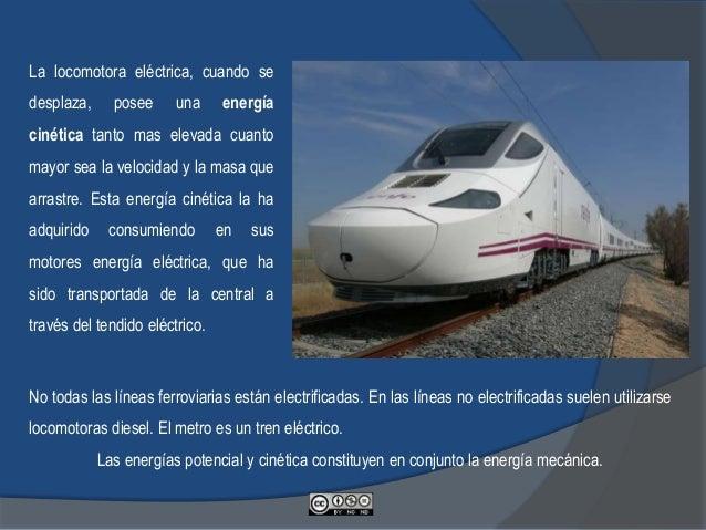 La locomotora eléctrica, cuando se desplaza, posee una energía cinética tanto mas elevada cuanto mayor sea la velocidad y ...
