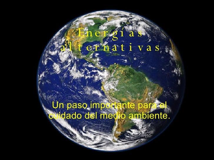 Energías alternativas Un paso importante para el cuidado del medio ambiente.