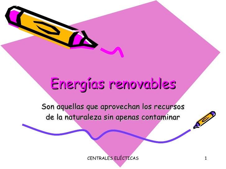 Energías renovables Son aquellas que aprovechan los recursos de la naturaleza sin apenas contaminar
