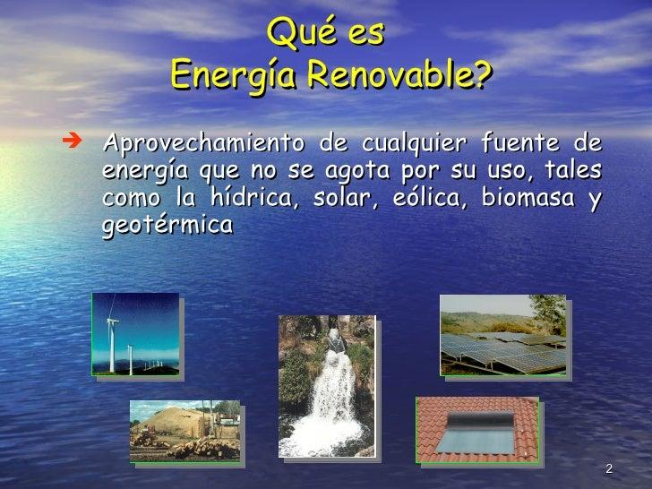 Qué es  Energía Renovable? <ul><li>Aprovechamiento  de cualquier fuente de energía que no se agota por su uso ,  tales com...