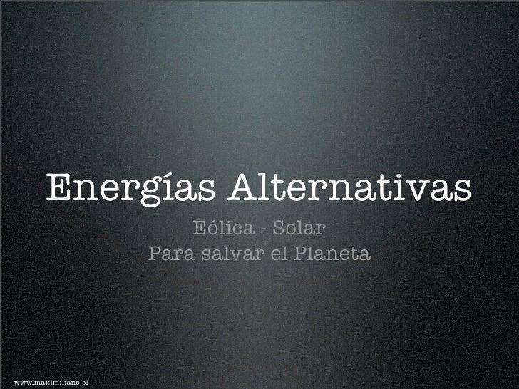 Energías Alternativas                          Eólica - Solar                      Para salvar el Planeta     www.maximili...