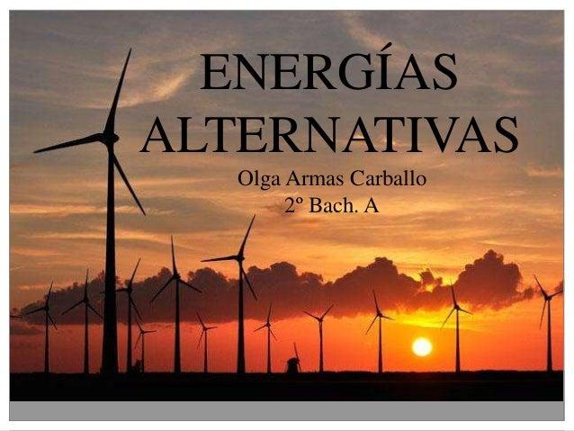 ENERGÍAS ALTERNATIVAS Olga Armas Carballo 2º Bach. A