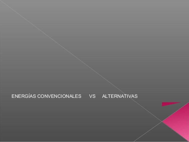 ENERGÍAS CONVENCIONALES  VS  ALTERNATIVAS