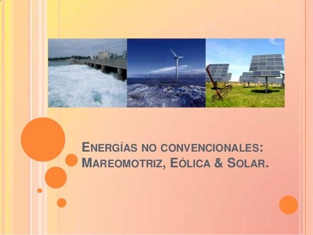 ENERGÍAS NO CONVENCIONALES:MAREOMOTRIZ, EÓLICA & SOLAR.