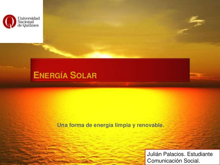 ENERGÍA SOLAR    Una forma de energía limpia y renovable.                                     Julián Palacios. Estudiante ...