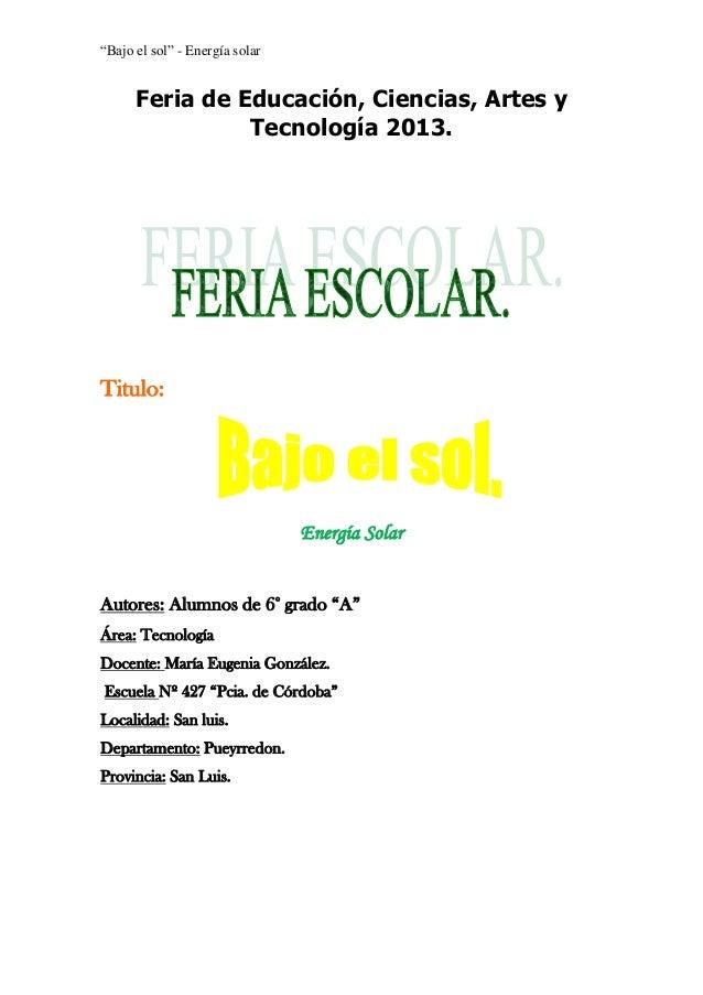 """""""Bajo el sol"""" - Energía solar  Feria de Educación, Ciencias, Artes y Tecnología 2013.  Titulo:  Energía Solar Autores: Alu..."""