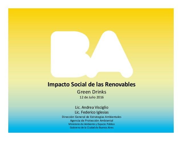 Impacto Social de las Renovables Green Drinks 12 de Julio 2016 Lic. Andrea Visciglio Lic. Federico Iglesias Dirección Gene...