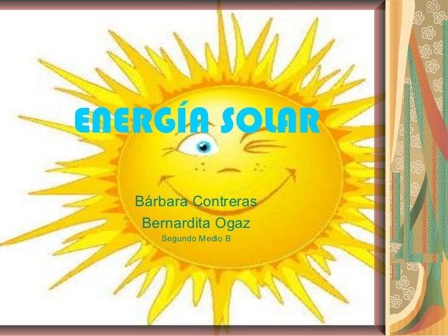 ENERGÍA SOLAR   Bárbara Contreras    Bernardita Ogaz      Segundo Medio B