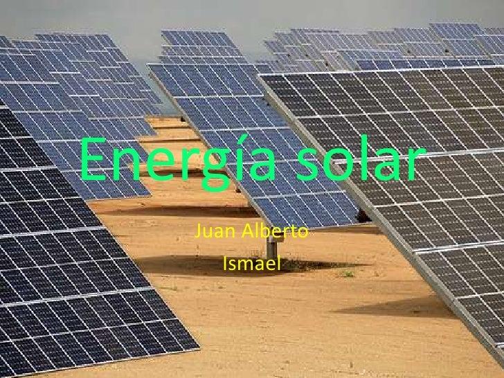 Energía solar     Juan Alberto        Ismael