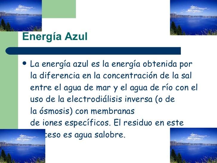 Energía Azul <ul><li>Laenergía azules la energía obtenida por la diferencia en la concentración de la sal entre el agua ...