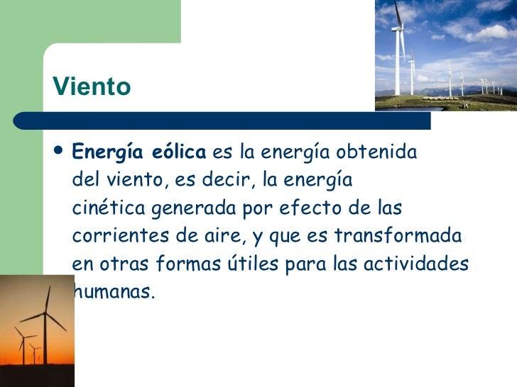 Viento <ul><li>Energía eólica es laenergíaobtenida delviento, es decir, laenergía cinéticagenerada por efecto de las...