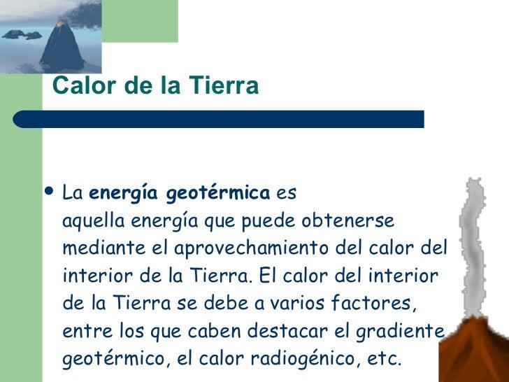 Calor de la Tierra <ul><li>La energía geotérmica es aquellaenergíaque puede obtenerse mediante el aprovechamiento del...