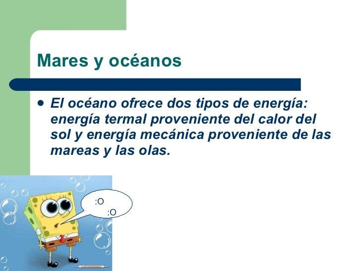 Mares y océanos <ul><li>El océano ofrece dos tipos de energía: energía termal proveniente del calor del sol y energía mecá...