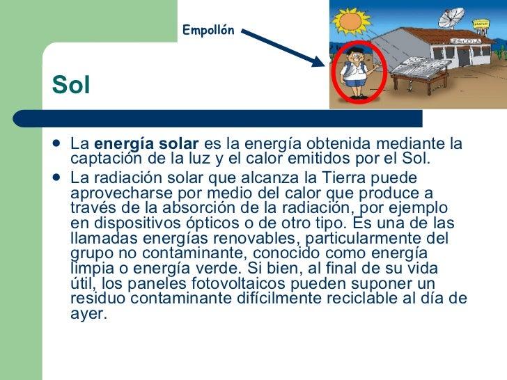 Sol <ul><li>La energía solar es laenergíaobtenida mediante la captación de la luz y el calor emitidos por elSol. </li...