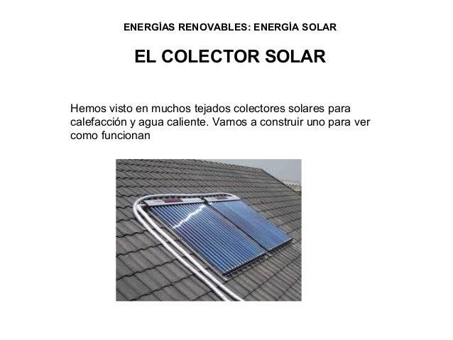 ENERGÍAS RENOVABLES: ENERGÍA SOLAR            EL COLECTOR SOLARHemos visto en muchos tejados colectores solares paracalefa...