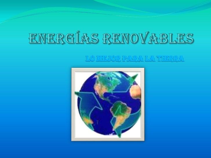 Energías renovables<br />Lo mejor para la tierra<br />