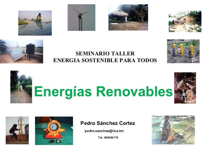 Energías Renovables   Pedro Sánchez Cortez pedro.sanchez@iica.int  Tel. 990556175 SEMINARIO TALLER ENERGIA SOSTENIBLE PARA...