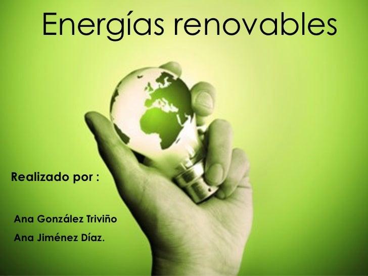 Energías renovables Realizado por : Ana González Triviño Ana Jiménez Díaz.