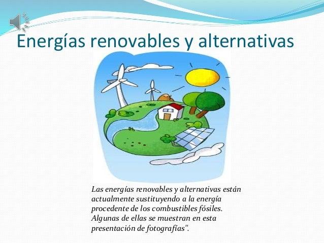 Energías renovables y alternativas  Las energías renovables y alternativas están  actualmente sustituyendo a la energía  p...