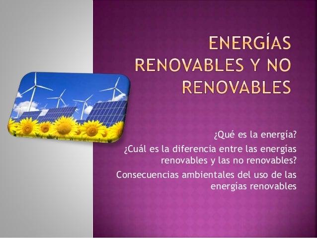 ¿Qué es la energía? ¿Cuál es la diferencia entre las energías renovables y las no renovables? Consecuencias ambientales de...