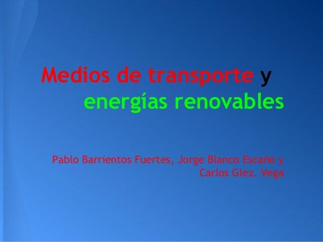 Medios de transporte y energías renovables Pablo Barrientos Fuertes, Jorge Blanco Escaño y Carlos Glez. Vega