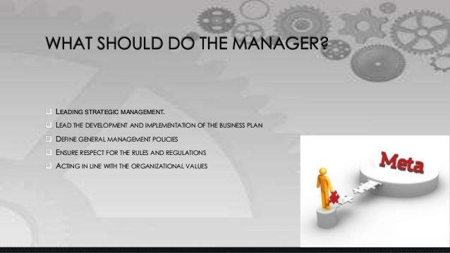 WHAT SHOULD DO THE MANAGER?  LEADING STRATEGIC MANAGEMENT.  LEAD THE DEVELOPMENT AND IMPLEMENTATION OF THE BUSINESS PLAN...