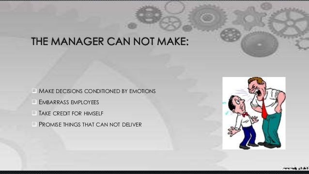 THE MANAGER CAN NOT MAKE:  MAKE DECISIONS CONDITIONED BY EMOTIONS  EMBARRASS EMPLOYEES  TAKE CREDIT FOR HIMSELF  PROMI...