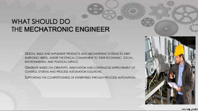 WHAT SHOULD DO THE MECHATRONIC ENGINEER • DESIGN, BUILD AND IMPLEMENT PRODUCTS AND MECHATRONIC SYSTEMS TO MEET EMERGING NE...