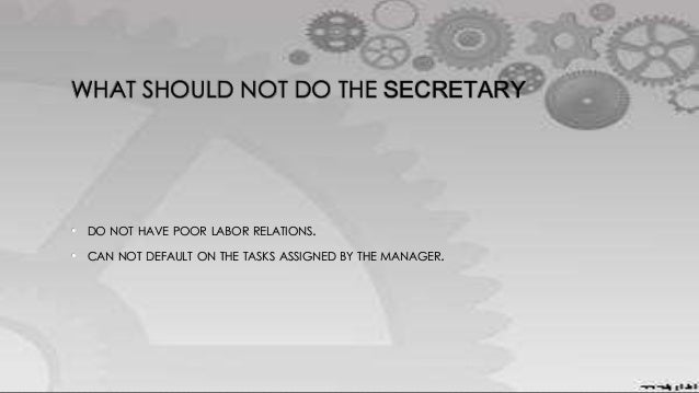 WHAT SHOULD NOT DO THE SECRETARY • DO NOT HAVE POOR LABOR RELATIONS. • CAN NOT DEFAULT ON THE TASKS ASSIGNED BY THE MANAGE...