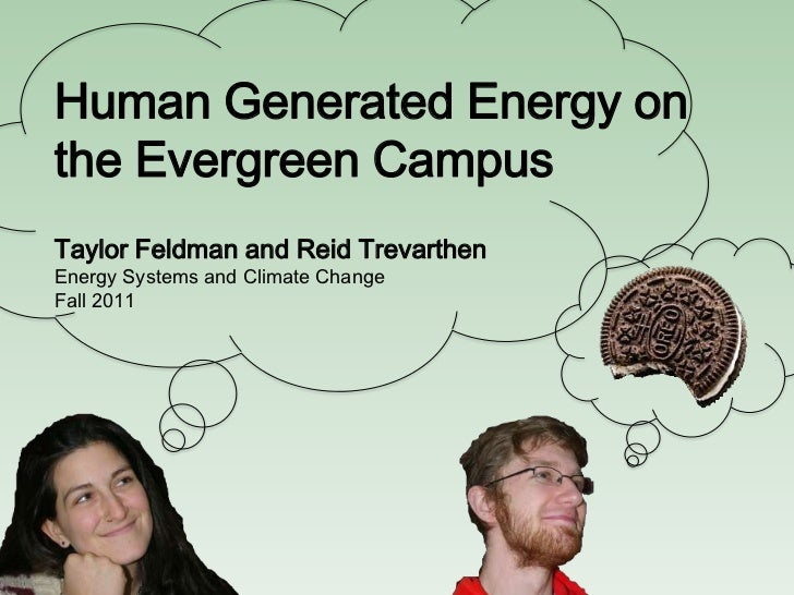 Human Generated Energy onthe Evergreen CampusTaylor Feldman and Reid TrevarthenEnergy Systems and Climate ChangeFall 2011