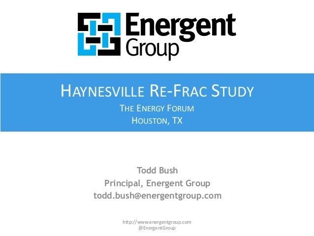 Todd Bush Principal, Energent Group todd.bush@energentgroup.com http://www.energentgroup.com @EnergentGroup HAYNESVILLE RE...
