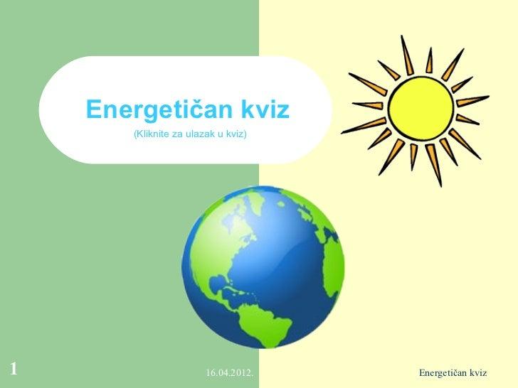 Energetičan kviz       (Kliknite za ulazak u kviz)1                       16.04.2012.   Energetičan kviz