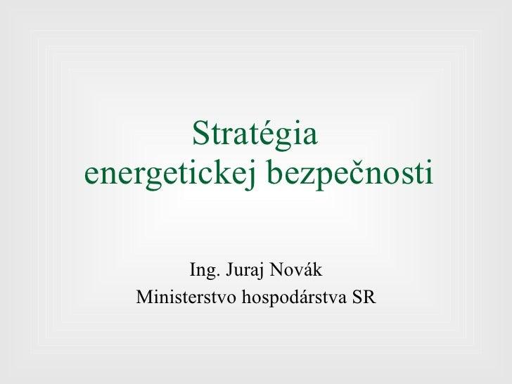 Stratégia  energetickej bezpečnosti Ing. Juraj Novák Ministerstvo hospodárstva SR