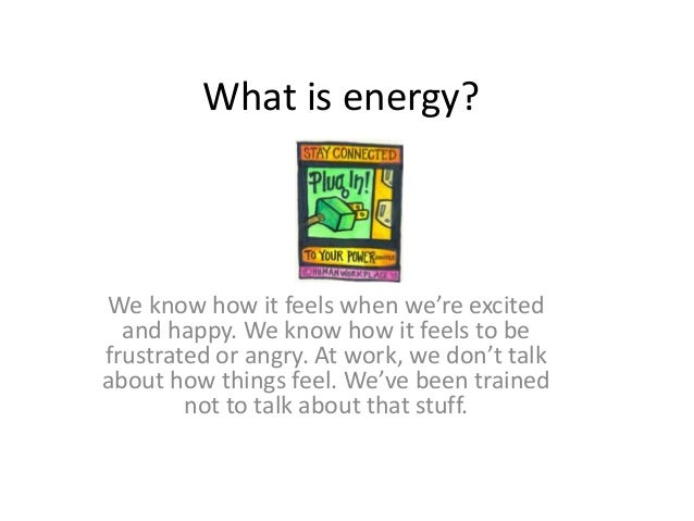 What is energy? We know how it feels when we're excited and happy. We know how it feels to be frustrated or angry. At work...