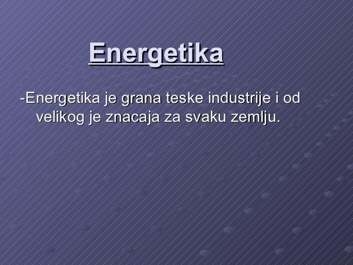 Energetika-Energetika je grana teske industrije i od  velikog je znacaja za svaku zemlju.