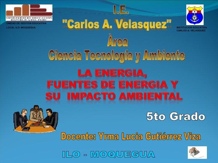 INSTITUCION EDUCATIVA CARLOS A. VELASQUEZ Àrea  Ciencia Tecnología y Ambiente ILO - MOQUEGUA Docente: Yrma Lucia Gutiérrez...
