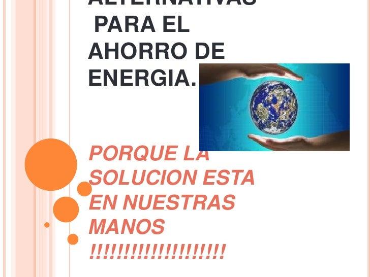 TIPS Y ALTERNATIVAS PARA EL AHORRO DE ENERGIA.PORQUE LA SOLUCION ESTA EN NUESTRAS MANOS !!!!!!!!!!!!!!!!!!!!<br />