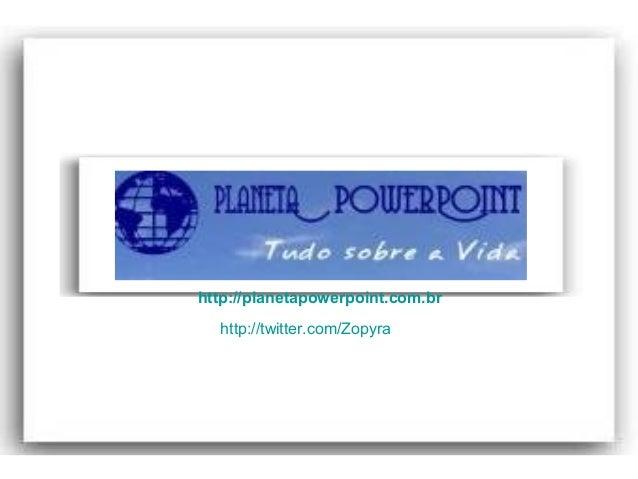 www.planetapowerpoint.com.br Tudo sobre a vida http://planetapowerpoint.com.br http://twitter.com/Zopyra