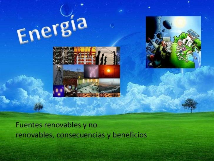 Energía<br />Fuentes renovables y no renovables, consecuencias y beneficios<br />