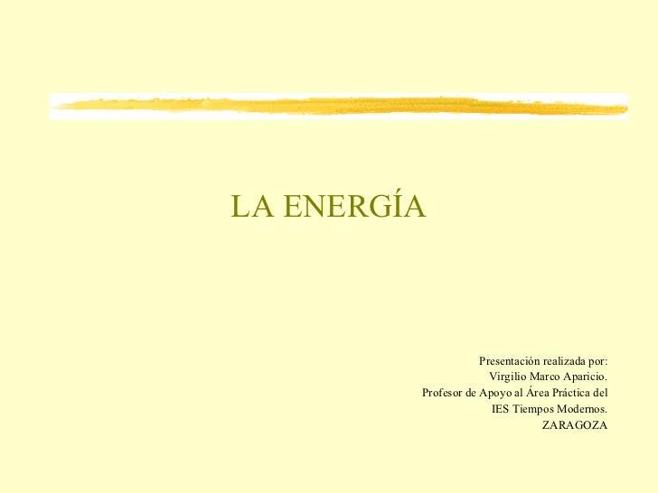 LA ENERGÍA Presentación realizada por: Virgilio Marco Aparicio. Profesor de Apoyo al Área Práctica del IES Tiempos Moderno...