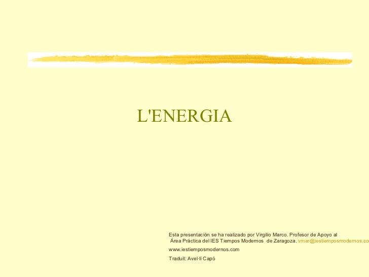 L'ENERGIA <ul>Esta presentación se ha realizado por Virgilio Marco. Profesor de Apoyo al  Área Práctica del IES Tiempos Mo...