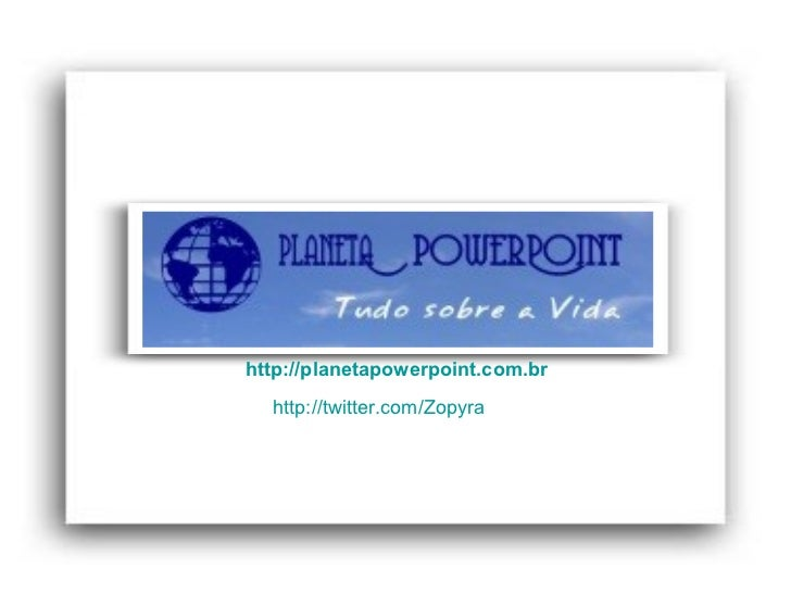 http://planetapowerpoint.com.br  http://twitter.com/Zopyra
