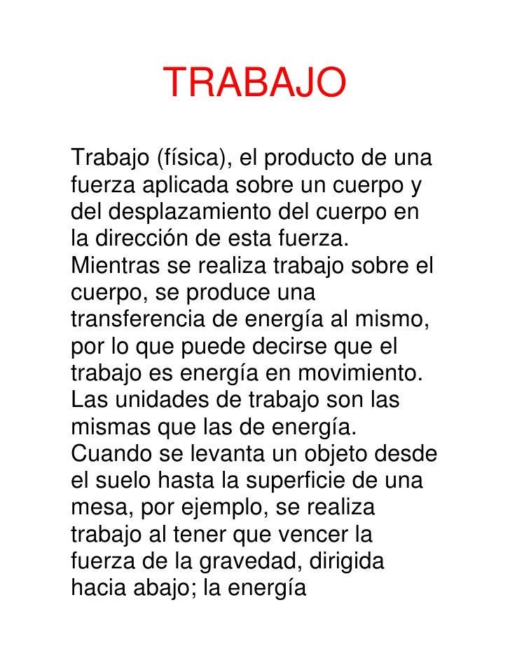 TRABAJOTrabajo (física), el producto de unafuerza aplicada sobre un cuerpo ydel desplazamiento del cuerpo enla dirección d...
